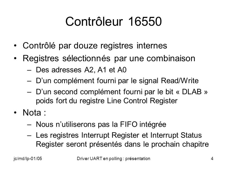 jc/md/lp-01/05Driver UART en polling : présentation5 Adressage des registres du 16550 DLAB A2 A1 A0R/W Register 0 0 0 0 RReceive Buffer Register 0 0 0 0 WTransmit Buffer Register 0 0 0 1R/WInterrupt Register x 0 1 0 RInterrupt Status Register x 0 1 0 WFIFO Control Register x 0 1 1R/WLine Control Register x 1 0 0R/WModem Control Register x 1 0 1R/WLine Status Register x 1 1 0R/WModem Status Register x 1 1 1R/WScratch Register 1 0 0 0R/WDivisor Latch (LSB) 1 0 0 1R/WDivisor Latch (MSB)