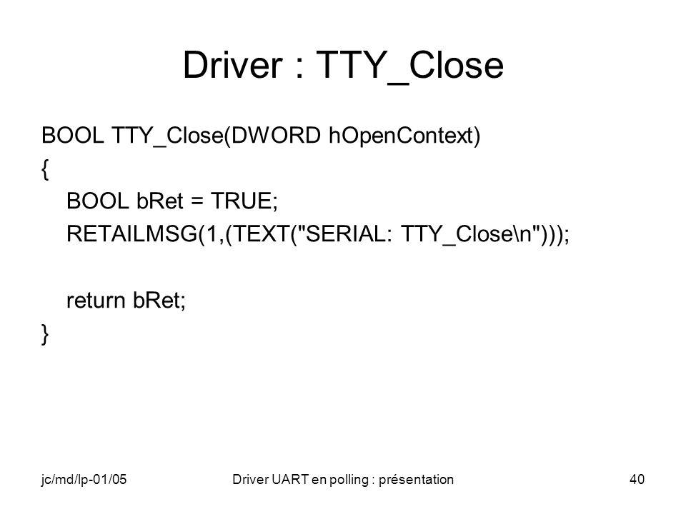 jc/md/lp-01/05Driver UART en polling : présentation40 Driver : TTY_Close BOOL TTY_Close(DWORD hOpenContext) { BOOL bRet = TRUE; RETAILMSG(1,(TEXT(
