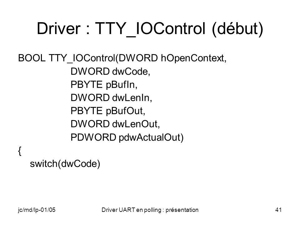 jc/md/lp-01/05Driver UART en polling : présentation41 Driver : TTY_IOControl (début) BOOL TTY_IOControl(DWORD hOpenContext, DWORD dwCode, PBYTE pBufIn