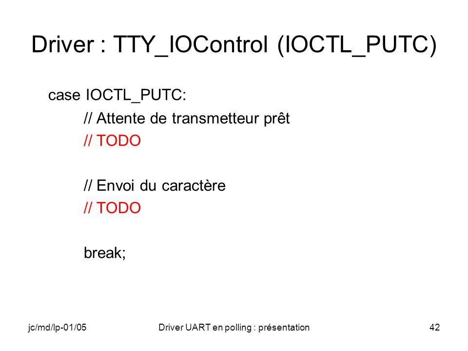 jc/md/lp-01/05Driver UART en polling : présentation42 Driver : TTY_IOControl (IOCTL_PUTC) case IOCTL_PUTC: // Attente de transmetteur prêt // TODO //