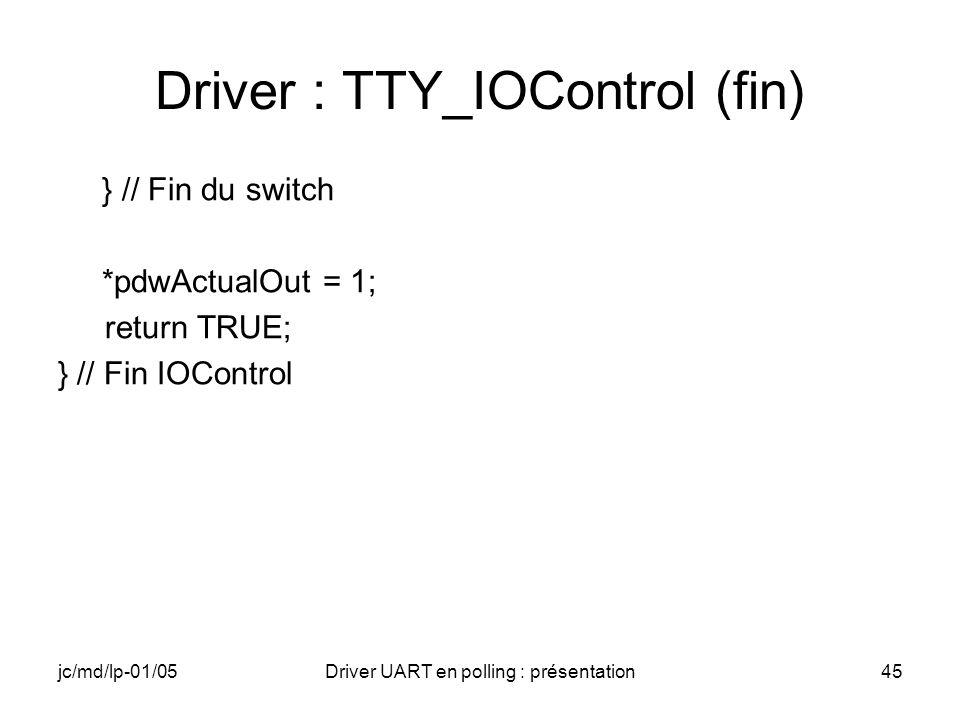 jc/md/lp-01/05Driver UART en polling : présentation45 Driver : TTY_IOControl (fin) } // Fin du switch *pdwActualOut = 1; return TRUE; } // Fin IOContr