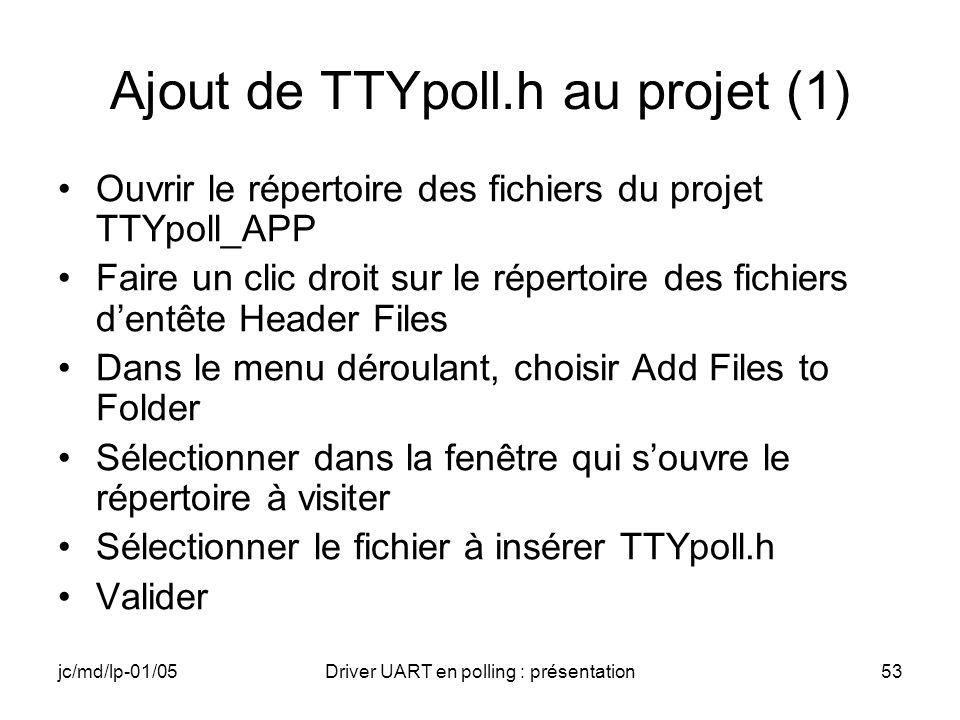 jc/md/lp-01/05Driver UART en polling : présentation53 Ajout de TTYpoll.h au projet (1) Ouvrir le répertoire des fichiers du projet TTYpoll_APP Faire u