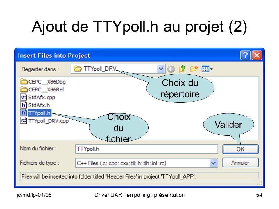 jc/md/lp-01/05Driver UART en polling : présentation54 Ajout de TTYpoll.h au projet (2) Choix du répertoire Choix du fichier Valider