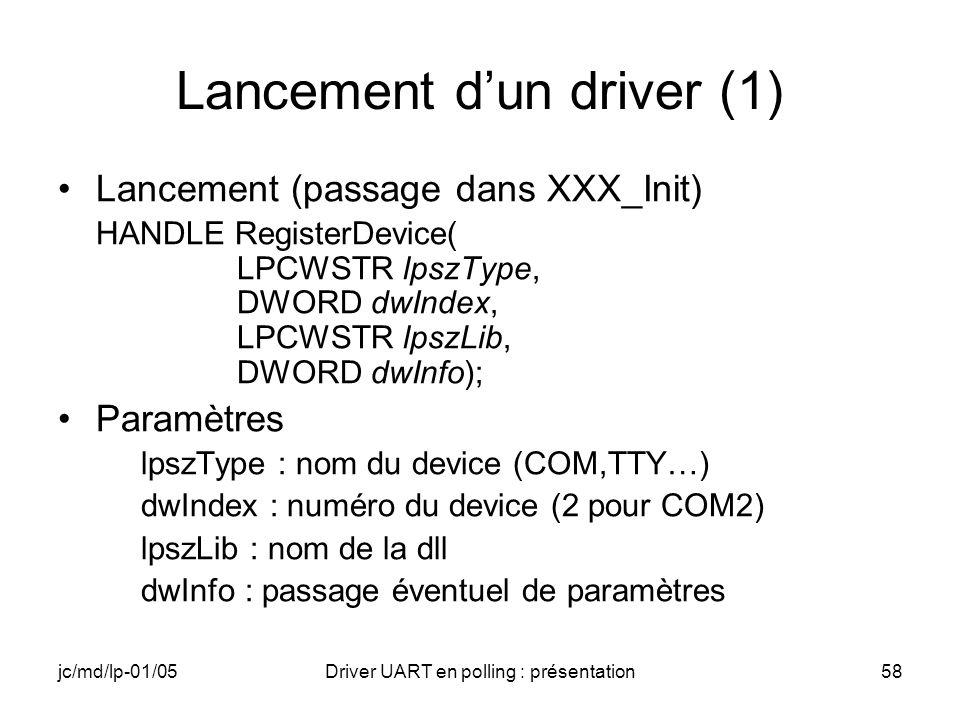jc/md/lp-01/05Driver UART en polling : présentation58 Lancement dun driver (1) Lancement (passage dans XXX_Init) HANDLE RegisterDevice( LPCWSTR lpszTy