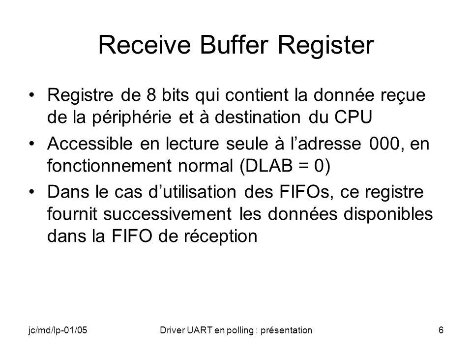 jc/md/lp-01/05Driver UART en polling : présentation7 Transmitter Holding Register Registre de 8 bits qui contient la donnée reçue du CPU et à destination de la périphérie Accessible en écriture seule à ladresse 000, en fonctionnement normal (DLAB = 0), après linitialisation du Baud Rate Generator Dans le cas dutilisation des FIFOs, ce registre introduit successivement les données fournies par le CPU dans la FIFO démission