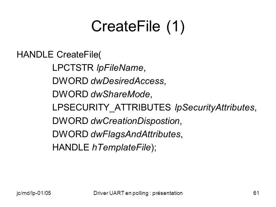 jc/md/lp-01/05Driver UART en polling : présentation61 CreateFile (1) HANDLE CreateFile( LPCTSTR lpFileName, DWORD dwDesiredAccess, DWORD dwShareMode,