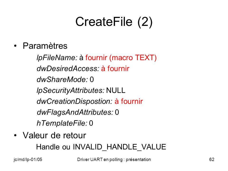 jc/md/lp-01/05Driver UART en polling : présentation62 CreateFile (2) Paramètres lpFileName: à fournir (macro TEXT) dwDesiredAccess: à fournir dwShareM