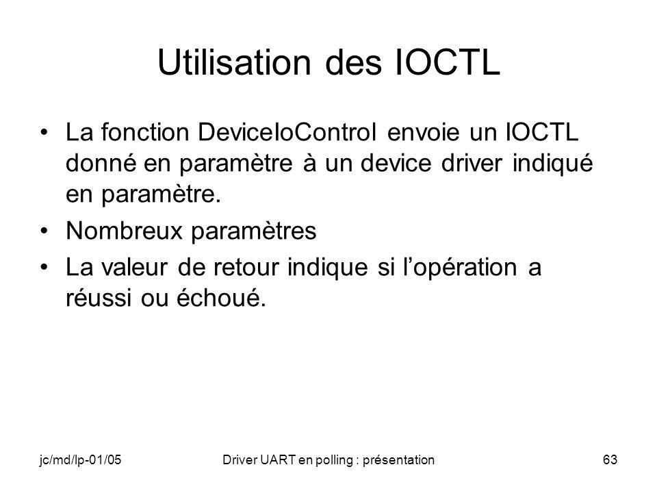 jc/md/lp-01/05Driver UART en polling : présentation63 Utilisation des IOCTL La fonction DeviceIoControl envoie un IOCTL donné en paramètre à un device