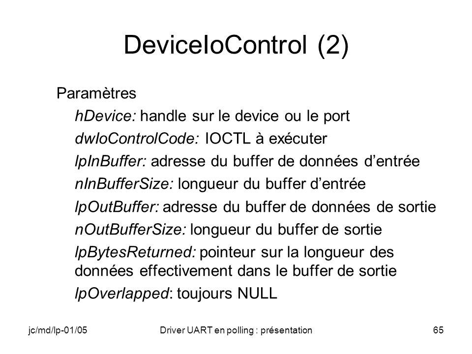 jc/md/lp-01/05Driver UART en polling : présentation65 DeviceIoControl (2) Paramètres hDevice: handle sur le device ou le port dwIoControlCode: IOCTL à