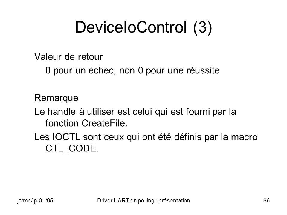 jc/md/lp-01/05Driver UART en polling : présentation66 DeviceIoControl (3) Valeur de retour 0 pour un échec, non 0 pour une réussite Remarque Le handle