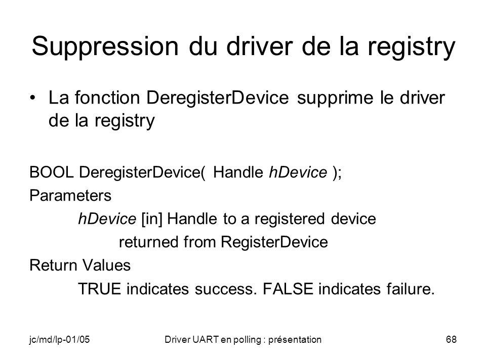 jc/md/lp-01/05Driver UART en polling : présentation68 Suppression du driver de la registry La fonction DeregisterDevice supprime le driver de la regis