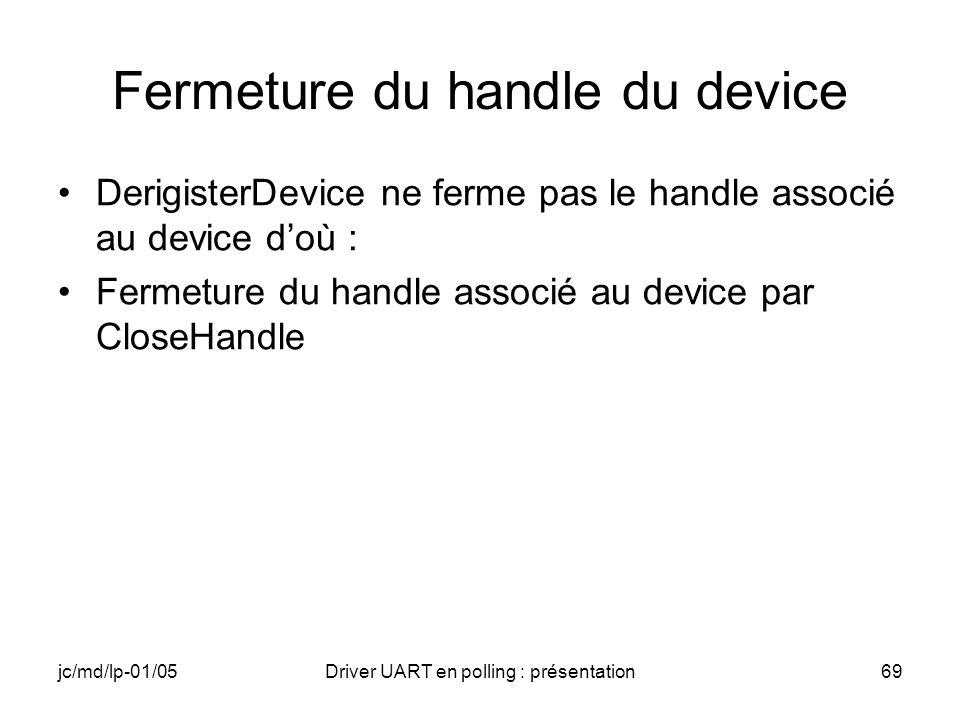 jc/md/lp-01/05Driver UART en polling : présentation69 Fermeture du handle du device DerigisterDevice ne ferme pas le handle associé au device doù : Fe