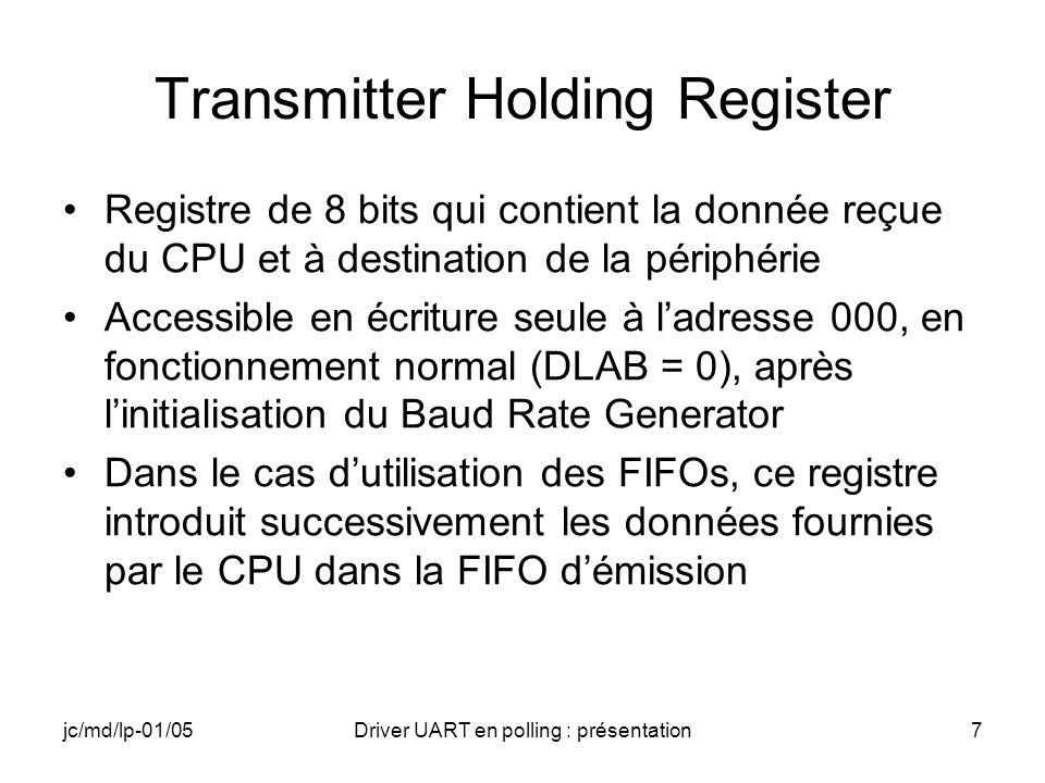 jc/md/lp-01/05Driver UART en polling : présentation8 FIFO Control Register Bit 0 : 1 autorise FIFOs Receiver et Transmitter Bit 1 : 1 réinitialisation de la FIFO du Receiver Bit 2 : 1 réinitialisation de la FIFO du Transmitter Bit 3 : 1 DMA Mode Bit 4 : réservé Bit 5 : réservé Bit 6 : seuil de déclenchement IT FIFO (LSB) Bit 7 : seuil de déclenchement IT FIFO (MSB