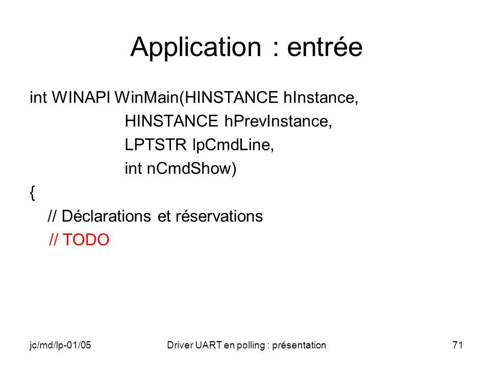 jc/md/lp-01/05Driver UART en polling : présentation71 Application : entrée int WINAPI WinMain(HINSTANCE hInstance, HINSTANCE hPrevInstance, LPTSTR lpC