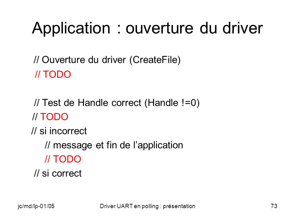 jc/md/lp-01/05Driver UART en polling : présentation73 Application : ouverture du driver // Ouverture du driver (CreateFile) // TODO // Test de Handle
