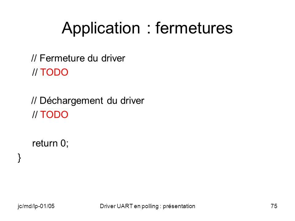 jc/md/lp-01/05Driver UART en polling : présentation75 Application : fermetures // Fermeture du driver // TODO // Déchargement du driver // TODO return
