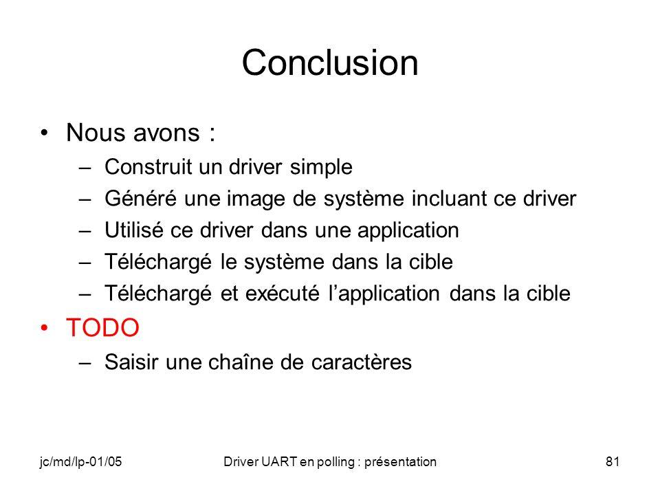 jc/md/lp-01/05Driver UART en polling : présentation81 Conclusion Nous avons : –Construit un driver simple –Généré une image de système incluant ce dri