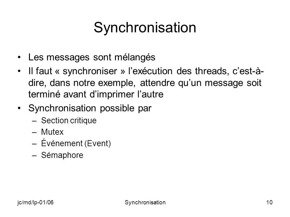 jc/md/lp-01/06Synchronisation10 Synchronisation Les messages sont mélangés Il faut « synchroniser » lexécution des threads, cest-à- dire, dans notre exemple, attendre quun message soit terminé avant dimprimer lautre Synchronisation possible par –Section critique –Mutex –Événement (Event) –Sémaphore