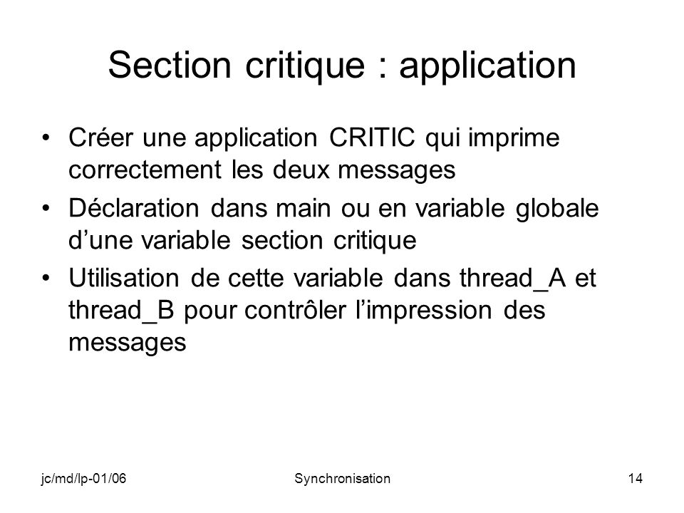jc/md/lp-01/06Synchronisation14 Section critique : application Créer une application CRITIC qui imprime correctement les deux messages Déclaration dans main ou en variable globale dune variable section critique Utilisation de cette variable dans thread_A et thread_B pour contrôler limpression des messages