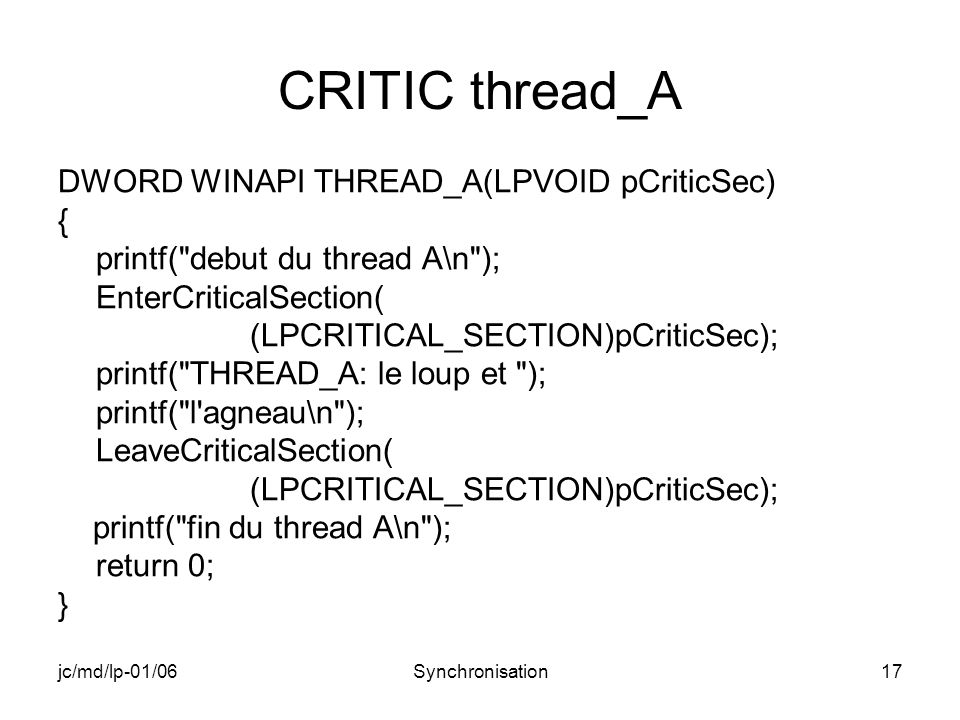 jc/md/lp-01/06Synchronisation17 CRITIC thread_A DWORD WINAPI THREAD_A(LPVOID pCriticSec) { printf( debut du thread A\n ); EnterCriticalSection( (LPCRITICAL_SECTION)pCriticSec); printf( THREAD_A: le loup et ); printf( l agneau\n ); LeaveCriticalSection( (LPCRITICAL_SECTION)pCriticSec); printf( fin du thread A\n ); return 0; }