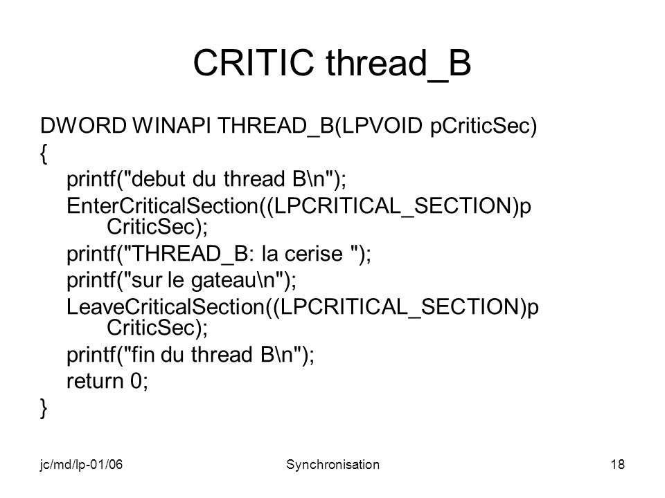 jc/md/lp-01/06Synchronisation18 CRITIC thread_B DWORD WINAPI THREAD_B(LPVOID pCriticSec) { printf( debut du thread B\n ); EnterCriticalSection((LPCRITICAL_SECTION)p CriticSec); printf( THREAD_B: la cerise ); printf( sur le gateau\n ); LeaveCriticalSection((LPCRITICAL_SECTION)p CriticSec); printf( fin du thread B\n ); return 0; }