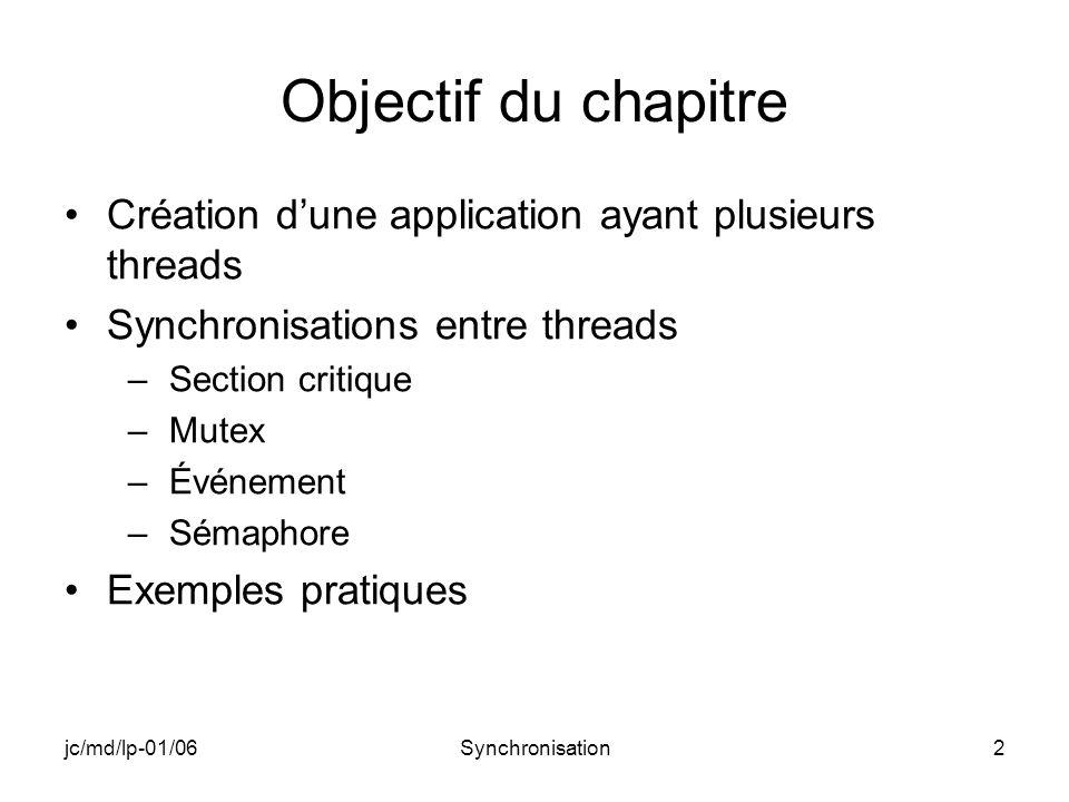 jc/md/lp-01/06Synchronisation23 MUTEX : fonctions (2) Attente de disponibilité du mutex DWORD WaitForSingleObject( HANDLE hHandle, DWORD dwMilliseconds); hHandle : handle du mutex dwMilliseconds : INFINITE (pas de time-out) valeur de retour : état du mutex Libération du mutex BOOL ReleaseMutex(HANDLE hMutex ); valeur de retour : réussite ou non