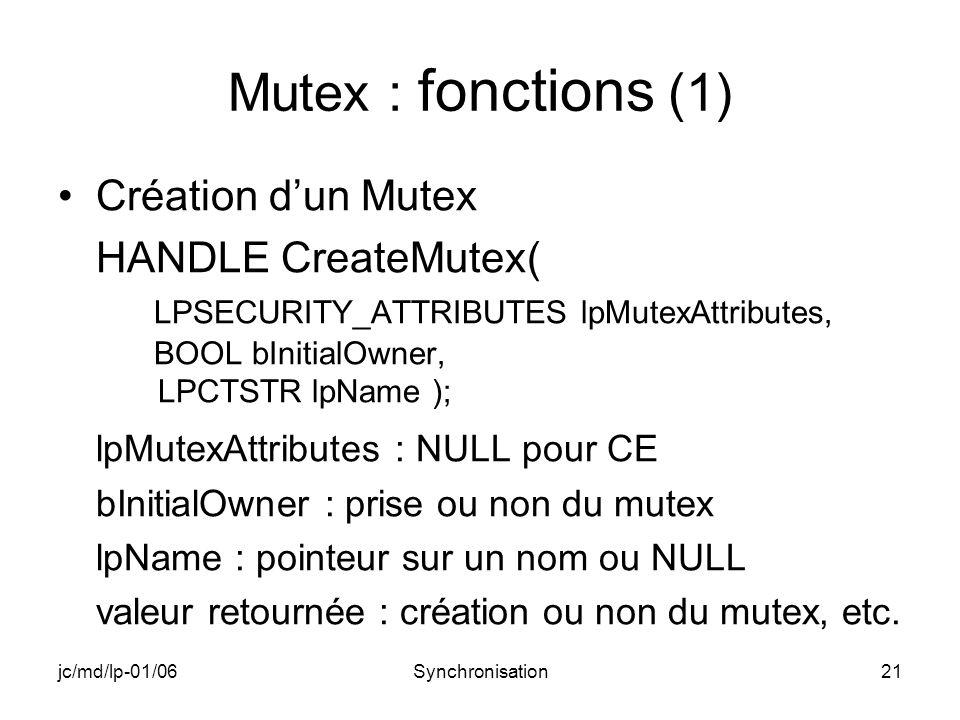 jc/md/lp-01/06Synchronisation21 Mutex : fonctions (1) Création dun Mutex HANDLE CreateMutex( LPSECURITY_ATTRIBUTES lpMutexAttributes, BOOL bInitialOwner, LPCTSTR lpName ); lpMutexAttributes : NULL pour CE bInitialOwner : prise ou non du mutex lpName : pointeur sur un nom ou NULL valeur retournée : création ou non du mutex, etc.