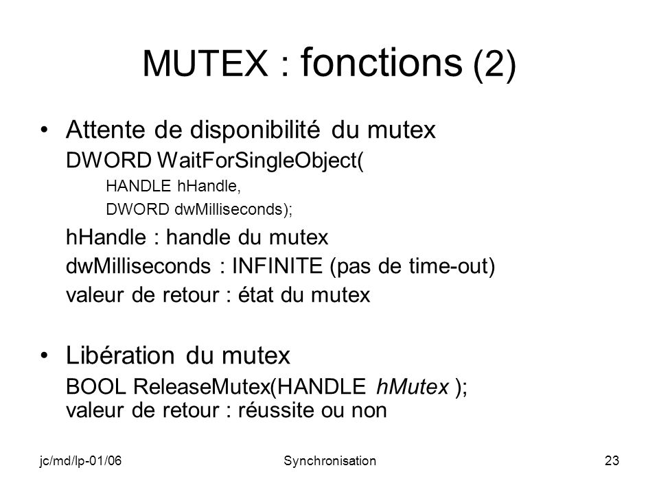 jc/md/lp-01/06Synchronisation23 MUTEX : fonctions (2) Attente de disponibilité du mutex DWORD WaitForSingleObject( HANDLE hHandle, DWORD dwMilliseconds); hHandle : handle du mutex dwMilliseconds : INFINITE (pas de time-out) valeur de retour : état du mutex Libération du mutex BOOL ReleaseMutex(HANDLE hMutex ); valeur de retour : réussite ou non