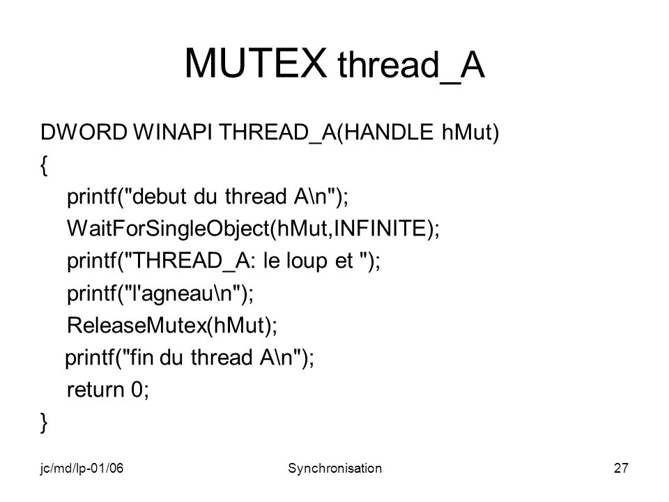jc/md/lp-01/06Synchronisation27 MUTEX thread_A DWORD WINAPI THREAD_A(HANDLE hMut) { printf( debut du thread A\n ); WaitForSingleObject(hMut,INFINITE); printf( THREAD_A: le loup et ); printf( l agneau\n ); ReleaseMutex(hMut); printf( fin du thread A\n ); return 0; }