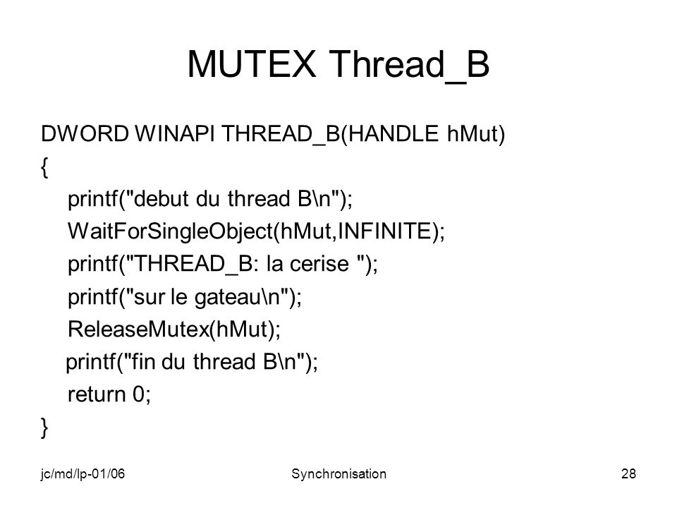jc/md/lp-01/06Synchronisation28 MUTEX Thread_B DWORD WINAPI THREAD_B(HANDLE hMut) { printf( debut du thread B\n ); WaitForSingleObject(hMut,INFINITE); printf( THREAD_B: la cerise ); printf( sur le gateau\n ); ReleaseMutex(hMut); printf( fin du thread B\n ); return 0; }