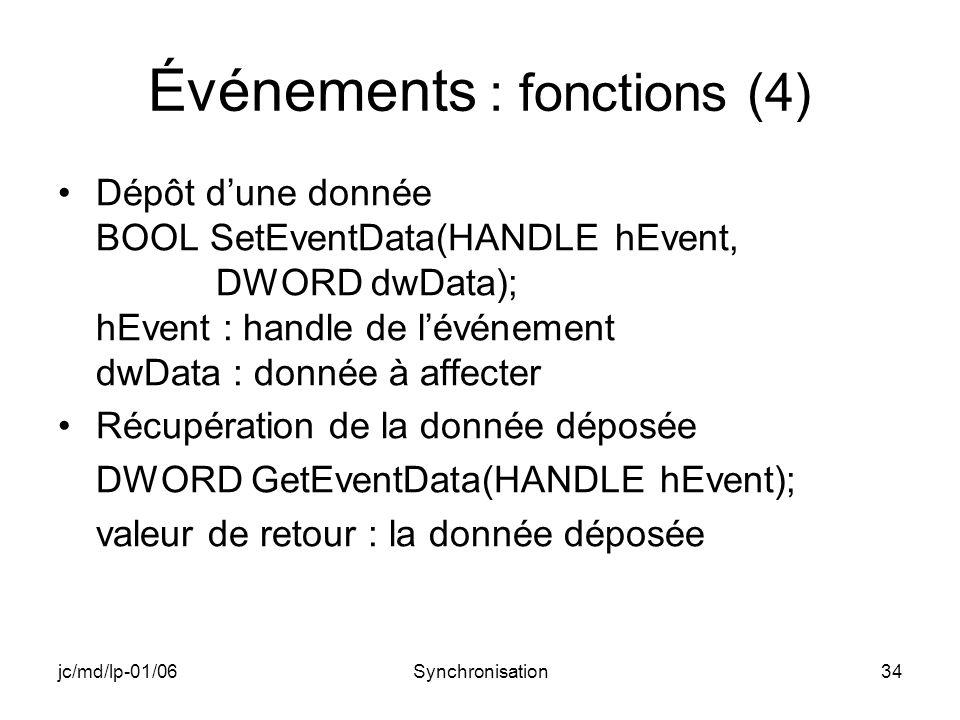 jc/md/lp-01/06Synchronisation34 Événements : fonctions (4) Dépôt dune donnée BOOL SetEventData(HANDLE hEvent, DWORD dwData); hEvent : handle de lévénement dwData : donnée à affecter Récupération de la donnée déposée DWORD GetEventData(HANDLE hEvent); valeur de retour : la donnée déposée