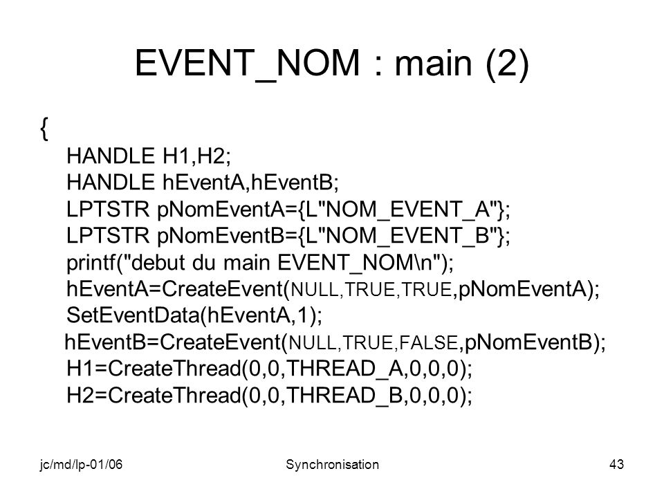 jc/md/lp-01/06Synchronisation43 EVENT_NOM : main (2) { HANDLE H1,H2; HANDLE hEventA,hEventB; LPTSTR pNomEventA={L NOM_EVENT_A }; LPTSTR pNomEventB={L NOM_EVENT_B }; printf( debut du main EVENT_NOM\n ); hEventA=CreateEvent( NULL,TRUE,TRUE,pNomEventA); SetEventData(hEventA,1); hEventB=CreateEvent( NULL,TRUE,FALSE,pNomEventB); H1=CreateThread(0,0,THREAD_A,0,0,0); H2=CreateThread(0,0,THREAD_B,0,0,0);