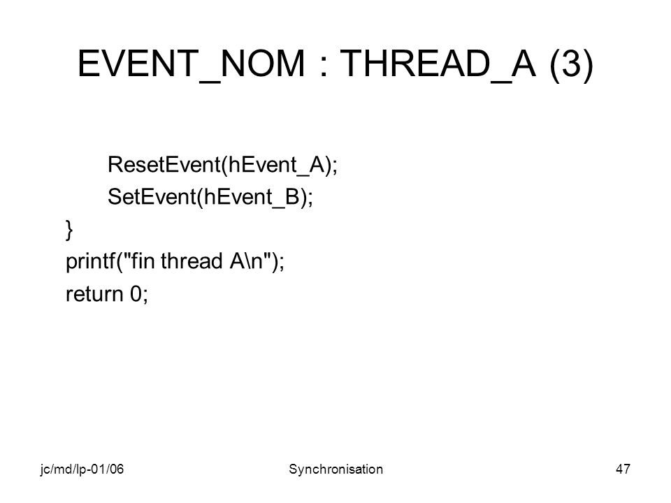 jc/md/lp-01/06Synchronisation47 EVENT_NOM : THREAD_A (3) ResetEvent(hEvent_A); SetEvent(hEvent_B); } printf( fin thread A\n ); return 0;