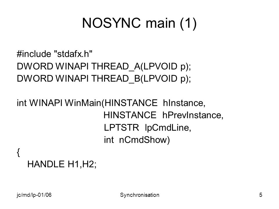 jc/md/lp-01/06Synchronisation5 NOSYNC main (1) #include stdafx.h DWORD WINAPI THREAD_A(LPVOID p); DWORD WINAPI THREAD_B(LPVOID p); int WINAPI WinMain(HINSTANCE hInstance, HINSTANCE hPrevInstance, LPTSTR lpCmdLine, int nCmdShow) { HANDLE H1,H2;