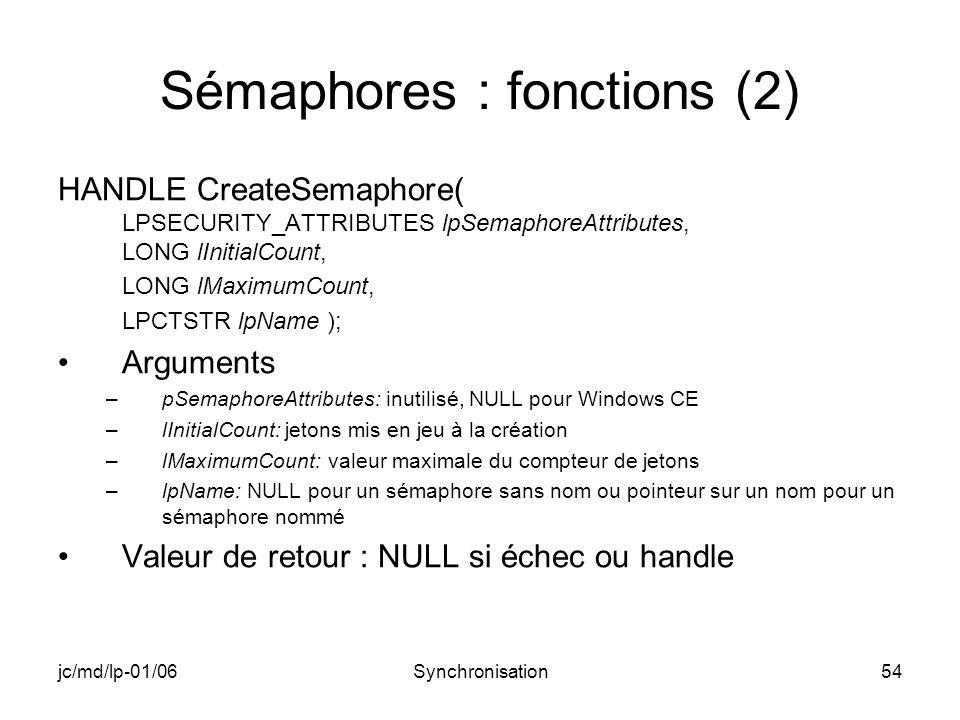 jc/md/lp-01/06Synchronisation54 Sémaphores : fonctions (2) HANDLE CreateSemaphore( LPSECURITY_ATTRIBUTES lpSemaphoreAttributes, LONG lInitialCount, LONG lMaximumCount, LPCTSTR lpName ); Arguments –pSemaphoreAttributes: inutilisé, NULL pour Windows CE –lInitialCount: jetons mis en jeu à la création –lMaximumCount: valeur maximale du compteur de jetons –lpName: NULL pour un sémaphore sans nom ou pointeur sur un nom pour un sémaphore nommé Valeur de retour : NULL si échec ou handle