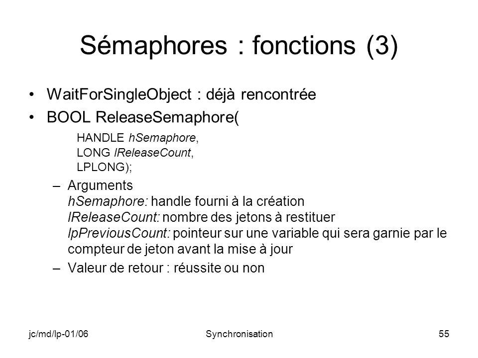 jc/md/lp-01/06Synchronisation55 Sémaphores : fonctions (3) WaitForSingleObject : déjà rencontrée BOOL ReleaseSemaphore( HANDLE hSemaphore, LONG lReleaseCount, LPLONG); –Arguments hSemaphore: handle fourni à la création lReleaseCount: nombre des jetons à restituer lpPreviousCount: pointeur sur une variable qui sera garnie par le compteur de jeton avant la mise à jour –Valeur de retour : réussite ou non