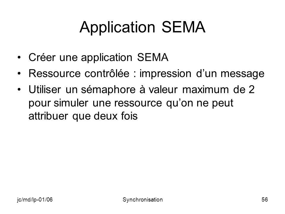 jc/md/lp-01/06Synchronisation56 Application SEMA Créer une application SEMA Ressource contrôlée : impression dun message Utiliser un sémaphore à valeur maximum de 2 pour simuler une ressource quon ne peut attribuer que deux fois