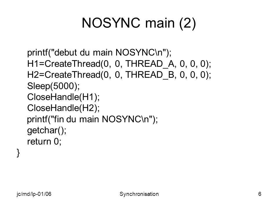 jc/md/lp-01/06Synchronisation37 EVENT main (2) hEventA=CreateEvent(NULL,TRUE,TRUE,NULL); hEventB=CreateEvent(NULL,TRUE,FALSE,NULL); H1=CreateThread(0,0,THREAD_A,0,0,0); H2=CreateThread(0,0,THREAD_B,0,0,0); Sleep(5000); CloseHandle(H1); CloseHandle(H2); CloseHandle(hEventA); CloseHandle(hEventB); printf( fin du main EVENT\n ); getchar(); return 0; }
