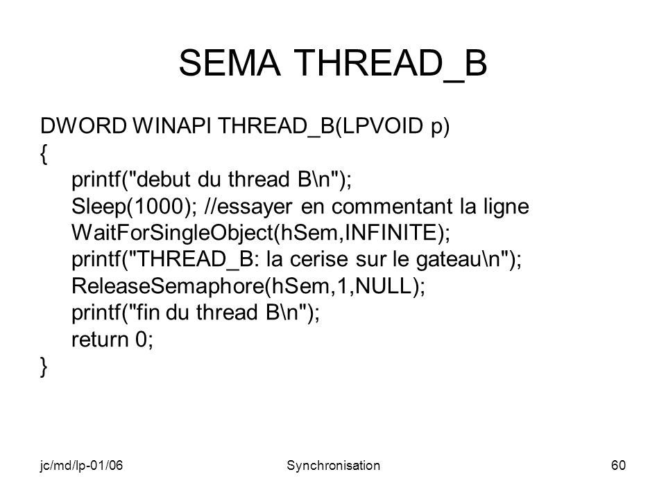 jc/md/lp-01/06Synchronisation60 SEMA THREAD_B DWORD WINAPI THREAD_B(LPVOID p) { printf( debut du thread B\n ); Sleep(1000); //essayer en commentant la ligne WaitForSingleObject(hSem,INFINITE); printf( THREAD_B: la cerise sur le gateau\n ); ReleaseSemaphore(hSem,1,NULL); printf( fin du thread B\n ); return 0; }