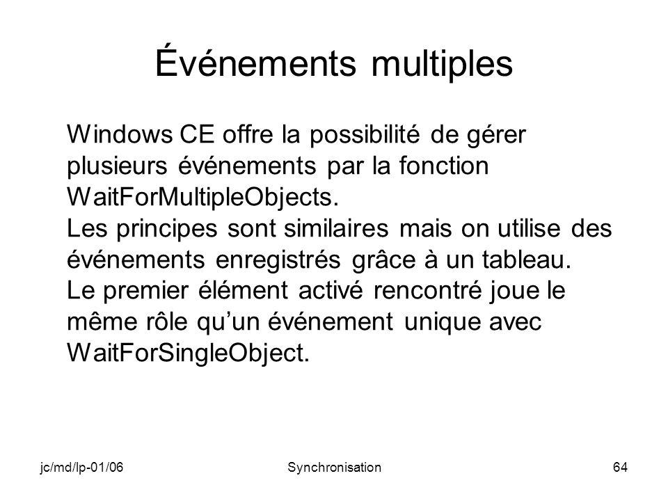 jc/md/lp-01/06Synchronisation64 Événements multiples Windows CE offre la possibilité de gérer plusieurs événements par la fonction WaitForMultipleObjects.