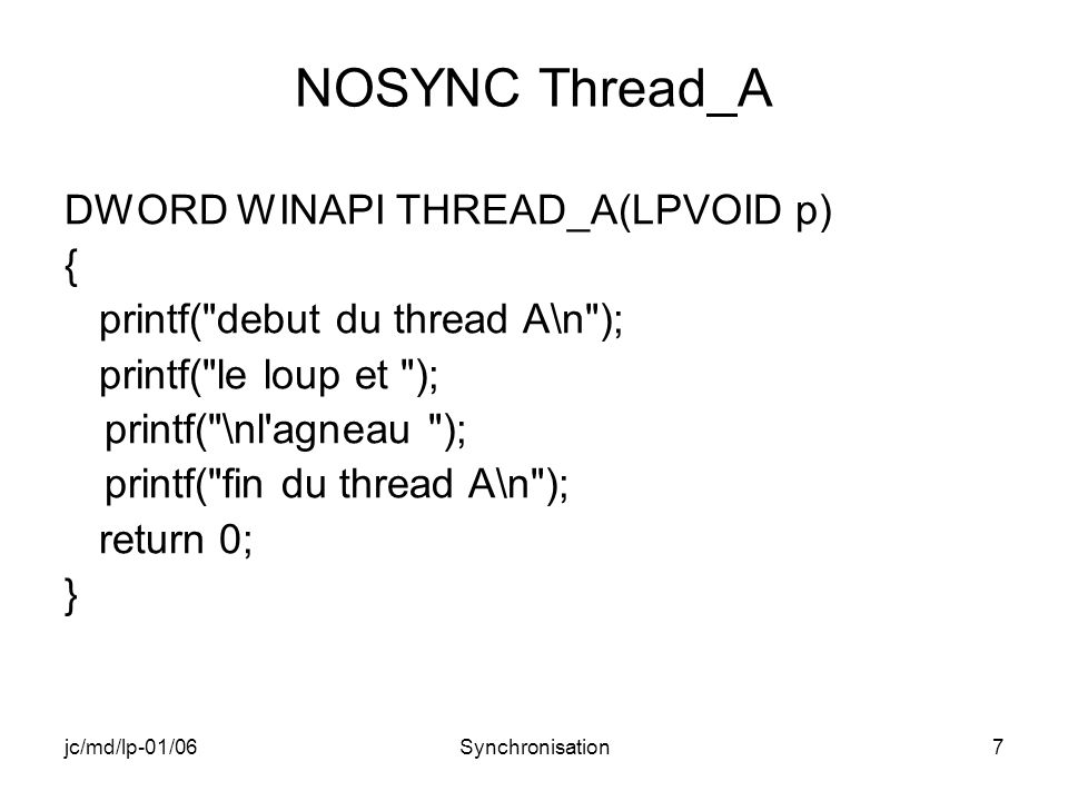 jc/md/lp-01/06Synchronisation38 EVENT THREAD_A DWORD WINAPI THREAD_A(LPVOID p) { printf( debut du thread A\n ); WaitForSingleObject(hEventA,INFINITE); printf( THREAD_A: le loup et ); printf( l agneau\n ); ResetEvent(hEventA); SetEvent(hEventB); printf( fin thread A\n ); return 0; }