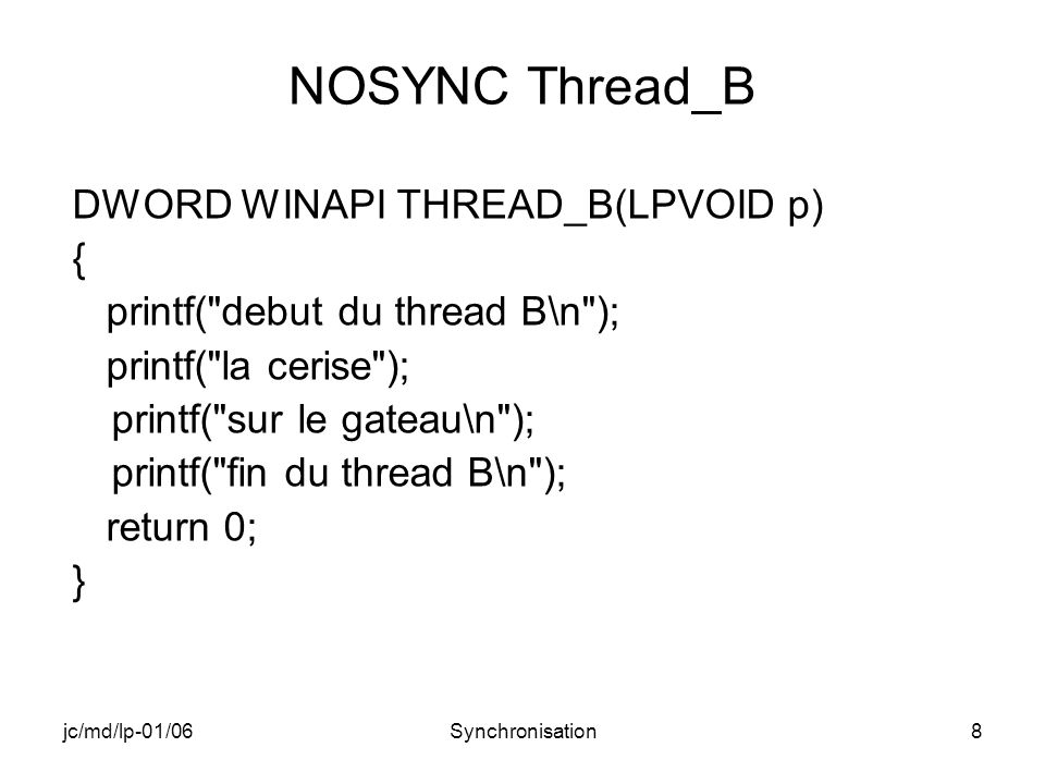 jc/md/lp-01/06Synchronisation49 EVENT_NOM : THREAD_B (2) printf( THREAD_B: la cerise ); printf( sur le gateau\n ); ResetEvent(hEvent_B); SetEvent(hEvent_A); Sleep(2000); //suivant valeur : fin de A avant B ou de B avant A printf( fin thread B\n ); return 0; }