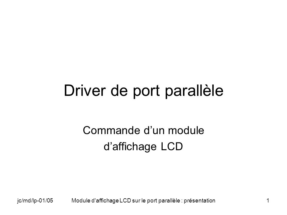 jc/md/lp-01/05Module d affichage LCD sur le port parallèle : présentation12 Câblage du module LCD sur le port parallèle Module daffichage LCD R/W V SS V L V DD Port parallèle D7 D6 D5 D4 D3 D2 D1 D0 RS E C0 C3 V DD 9867534 17 2 1 V L à la masse donne le contraste maximum 10 KΩ
