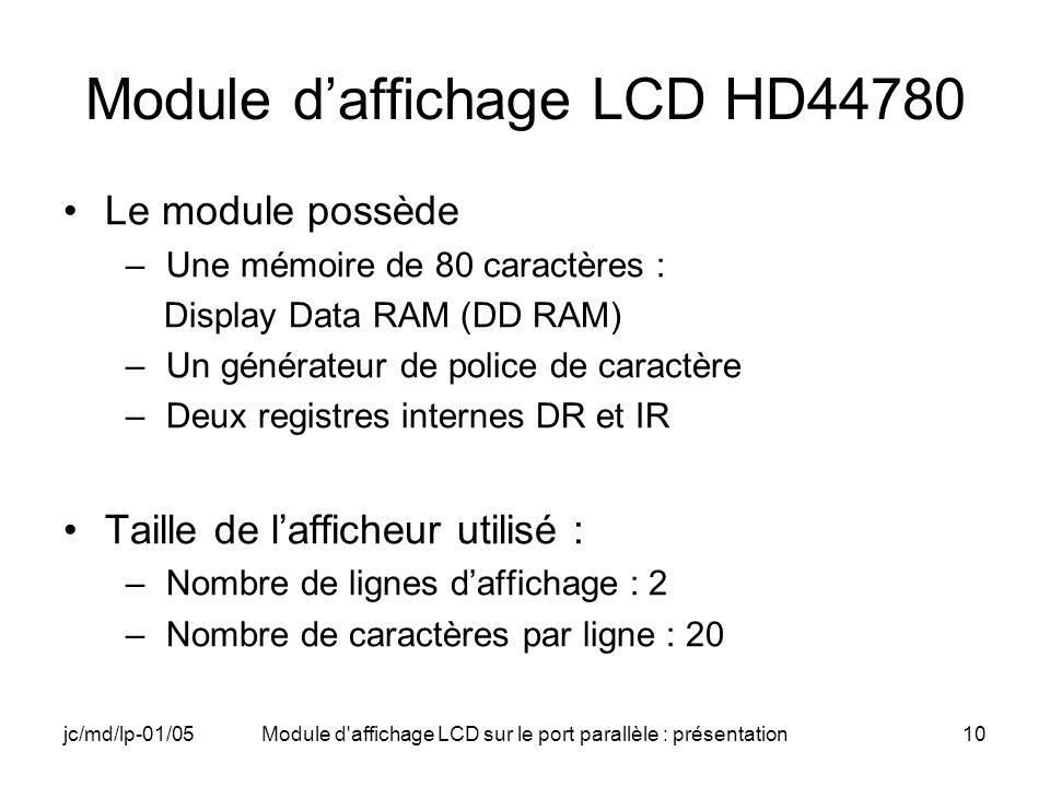 jc/md/lp-01/05Module d'affichage LCD sur le port parallèle : présentation10 Module daffichage LCD HD44780 Le module possède –Une mémoire de 80 caractè