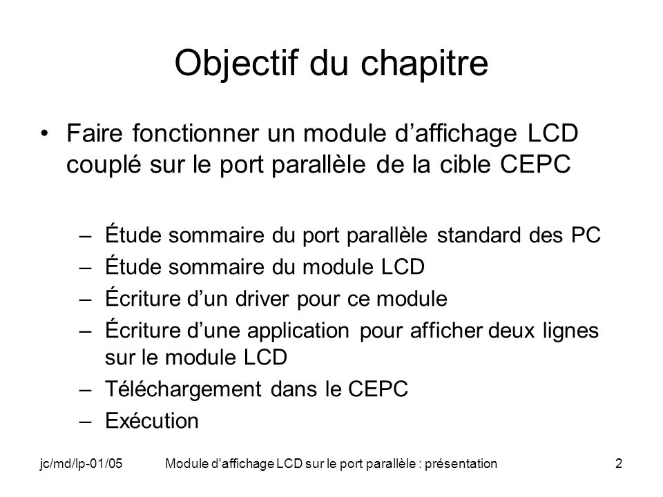 jc/md/lp-01/05Module d affichage LCD sur le port parallèle : présentation13 Registres internes du module LCD Deux registres internes –IR registre dinstruction –DR registre de données Commande des registres par deux signaux –RS : Register Selector relié à la broche C3 du port parallèle différencie ces deux registres –E : Enable relié à la broche C0 du port parallèle valide lintroduction des données dans les registres