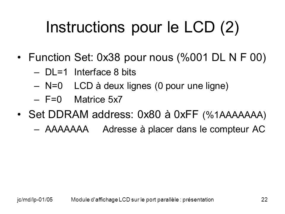 jc/md/lp-01/05Module d'affichage LCD sur le port parallèle : présentation22 Instructions pour le LCD (2) Function Set: 0x38 pour nous (%001 DL N F 00)