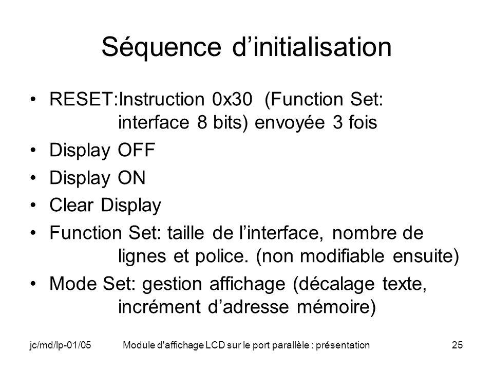 jc/md/lp-01/05Module d'affichage LCD sur le port parallèle : présentation25 Séquence dinitialisation RESET:Instruction 0x30 (Function Set: interface 8