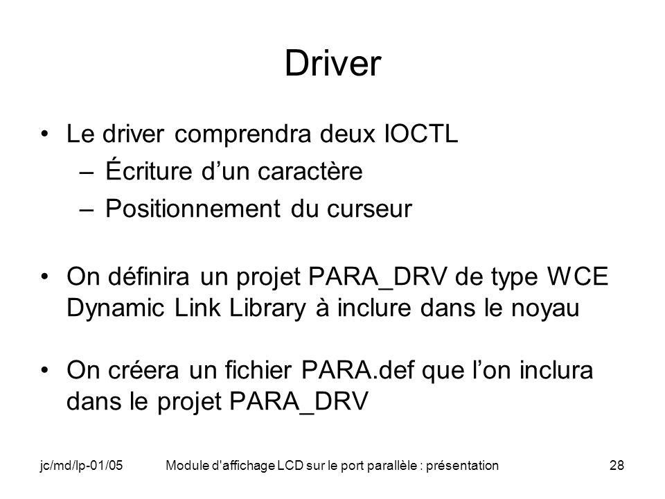 jc/md/lp-01/05Module d'affichage LCD sur le port parallèle : présentation28 Driver Le driver comprendra deux IOCTL –Écriture dun caractère –Positionne