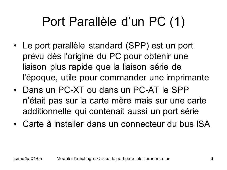 jc/md/lp-01/05Module d affichage LCD sur le port parallèle : présentation4 Port Parallèle dun PC (2) Il était possible dinstaller sur le bus ISA deux cartes série/parallèle en choisissant par des straps deux décodages dadresse possibles –0x378 : Parallel Printer 1 (LPT1) associé à lIRQ7 –0x278 : Parallel Printer 2 associé à lIRQ5 Cet adaptateur parallèle nétait même pas un boîtier spécifique mais lassociation dun PAL et de quelques latches et drivers constituant trois registres Plus tard sont apparus des circuits spécifiques plus polyvalents