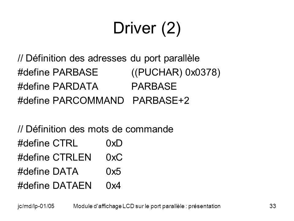 jc/md/lp-01/05Module d'affichage LCD sur le port parallèle : présentation33 Driver (2) // Définition des adresses du port parallèle #define PARBASE ((